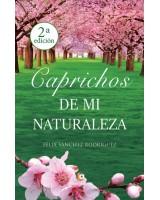 Caprichos de mi naturaleza - Félix Sánchez Rodríguez