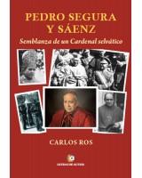PEDRO SEGURA Y SÁENZ Semblanza de un Cardenal selvático - Carlos Ros