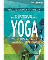 Desde antes del Big-Bang hasta mañana YOGA -Volumen III - Evolución integral, y evolución universal