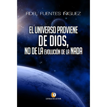 El Universo proviene de Dios, no de la evolución de la nada - Fidel Fuentes